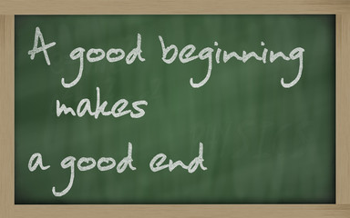 """ A good beginning makes a good end "" written on a blackboard"