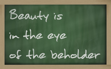 """ Beauty is in the eye of the beholder "" written on a blackboard"