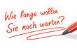 Stift- & Schriftserie: Wie lange wollen Sie noch warten? rot