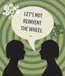 "Heads and speech bubble with text ""Let's not reinvent the wheel"""