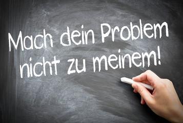 Mach Dein Problem nicht zu meinem!