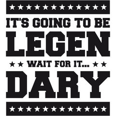 It's Going To Be Legen wait for it Dary