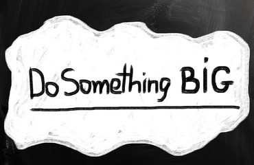 Do something big!