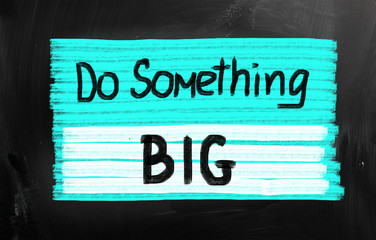 Do something big!