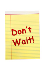 Don't Wait Written In Red On Yellow Legal Pad