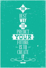 The best way to predict your future is to create it. Abraham Lin