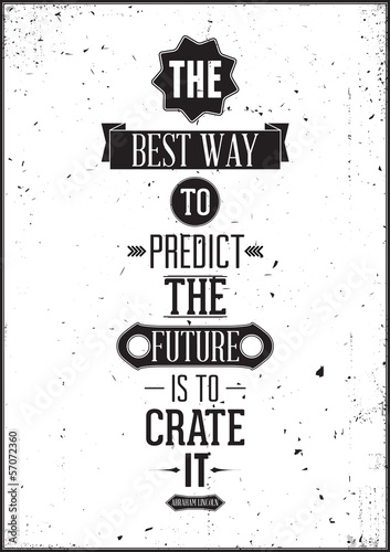 The best way to predict the future is to create it. Abraham Linc