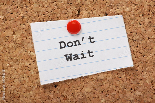 Don't Wait on a paper note pinned to a cork notice board