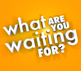 What Are You Waiting For Question Urgent Act Now