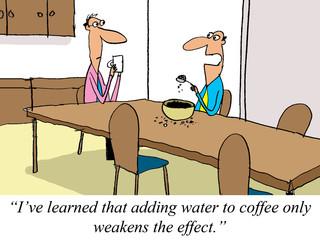 Water weakens the effect of dry coffee