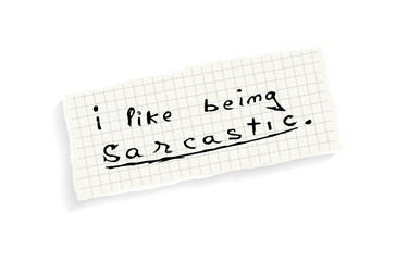 I like being sarcastic.