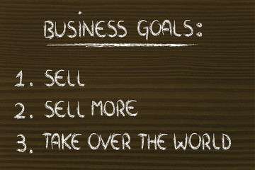 funny list of business goals: sell, sell more, take over the wor