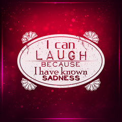 I can laugh, because I have known sadness