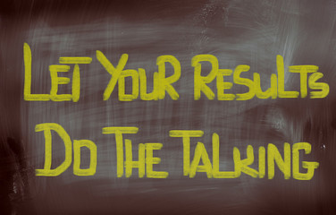 Let Your Results Do The Talking Concept