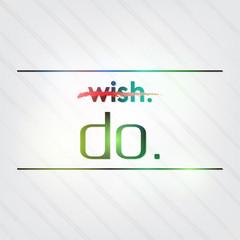 Don't wish it. Do it