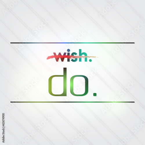 Don't wish it. Do it