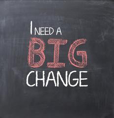 I need a big change