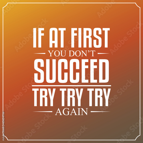 If at first you don't succeed, try, try, try again. Quotes - 63624706