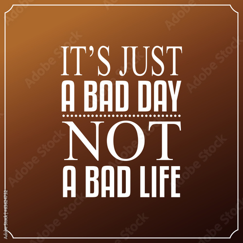 It is just a bad day, Not a bad life. Quotes Typography - 63624752
