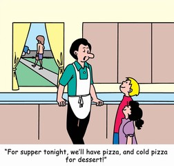"""For dinner... pizza... and cold pizza for dessert."""