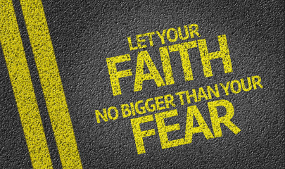 Let your Faith no bigger than your Fear written on the road