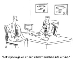 """Let's package all of our wildest hunches into a fund."""