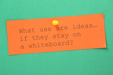 What use are ideas if they stay on a whiteboard?