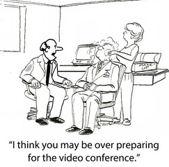 """I think you may be over preparing for the video conference."""