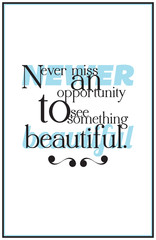Quote. Newer miss an opportunity to see something beautiful