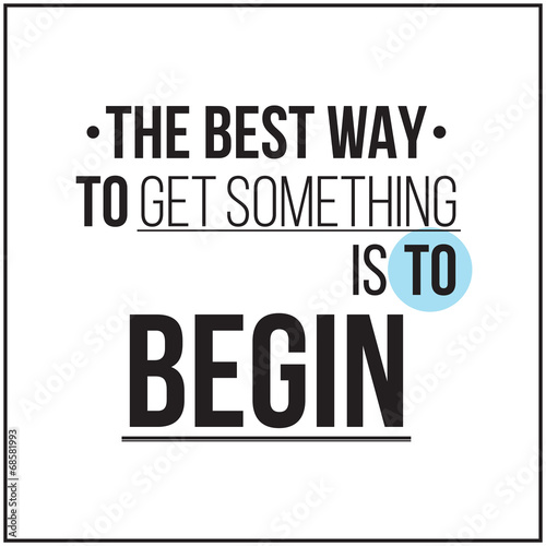 The best way to get something is to begin. Poster
