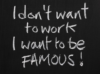 I don't want to work, I want to be famous