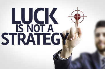 Business man pointing the text: Luck is Not a Strategy