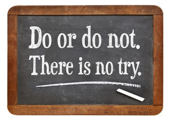Do or do not. There is no try.