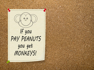 Pay peanuts, get monkeys - office saying. Notice.