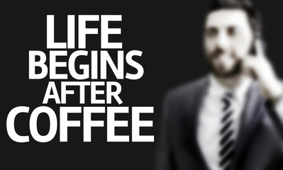 Business man with the text Life Begins After Coffee