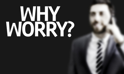 Business man with the text Why Worry? in a concept image