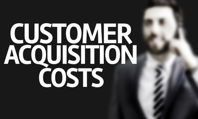 Business man with the text Customer Acquisition Costs