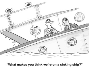 """What makes you think we're on a sinking ship?"""