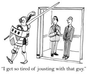 """""""I get so tired of jousting with that guy."""""""