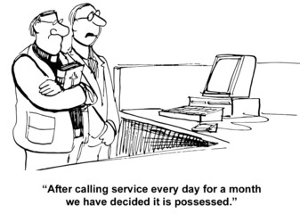 """After calling service every day... decided it is possessed."""