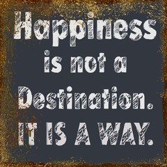 Happiness is not a destination. It is a way.