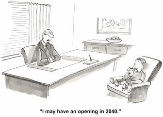 """I may have an opening in 2040."""