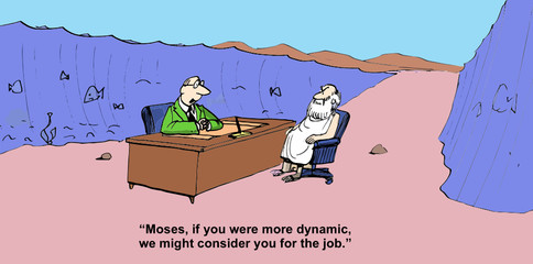 """Moses, if you were more dynamic, we might consider...."""