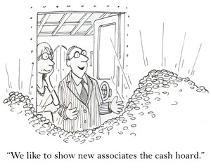 """We like to show new associates the cash hoard."""