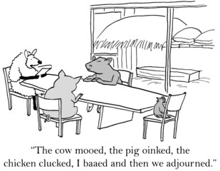 """""""The cow mooed... I baaed and then we adjourned."""""""