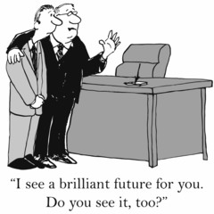 """""""I see a brilliant future for you.  Do you see it, too?"""""""