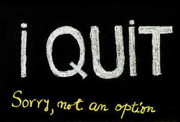 I quit sorry is not an option message