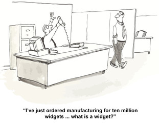 """I've just ordered manufacturing for ten million widgets..."""