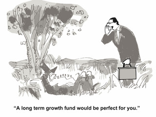 """""""A long term growth fund would be perfect for you."""""""