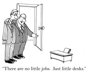 """There are no little jobs.  Just little desks."""